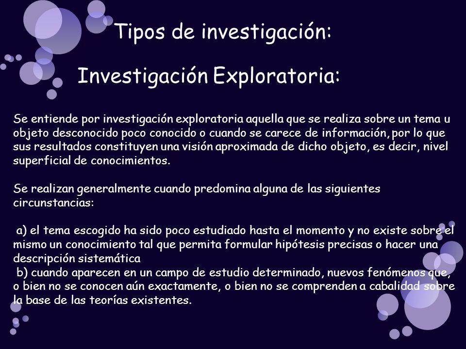 Tipos de investigación: Investigación Exploratoria: Se entiende por investigación exploratoria aquella que se realiza sobre un tema u objeto desconoci