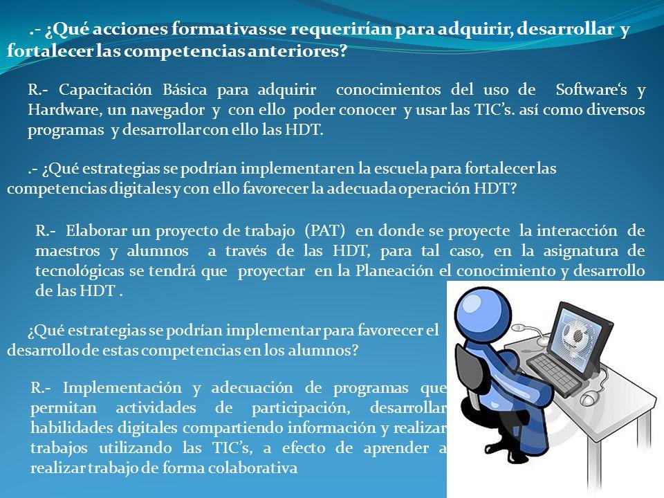 .- ¿Qué acciones formativas se requerirían para adquirir, desarrollar y fortalecer las competencias anteriores?.- ¿Qué estrategias se podrían implementar en la escuela para fortalecer las competencias digitales y con ello favorecer la adecuada operación HDT.
