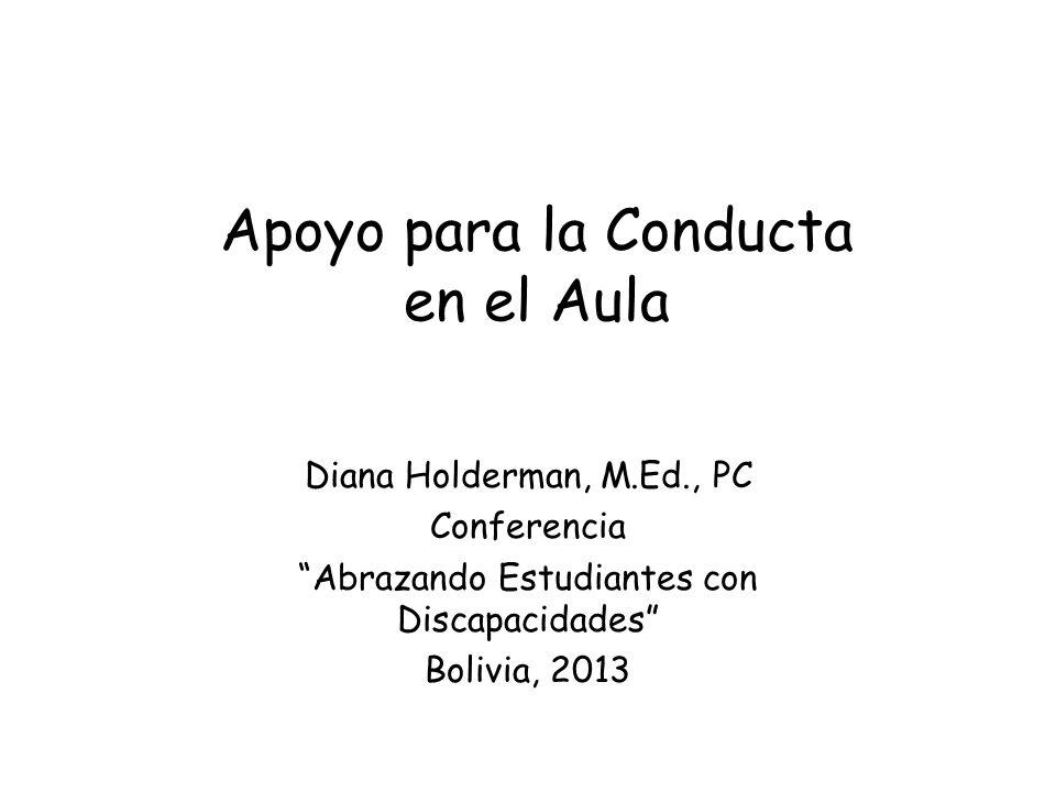 Apoyo para la Conducta en el Aula Diana Holderman, M.Ed., PC Conferencia Abrazando Estudiantes con Discapacidades Bolivia, 2013