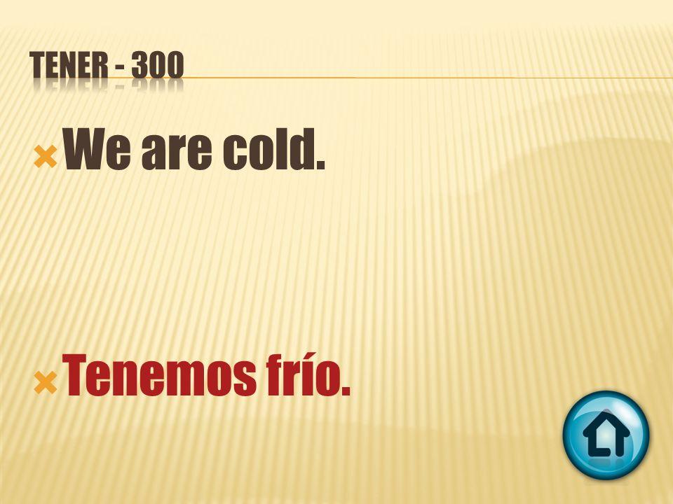 We are cold. Tenemos frío.