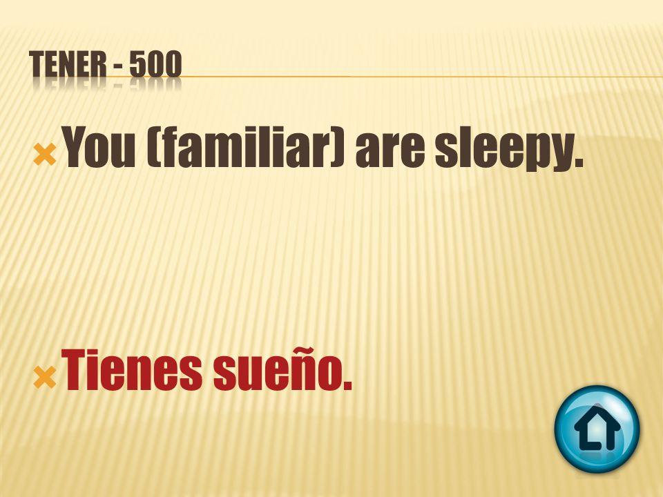You (familiar) are sleepy. Tienes sueño.