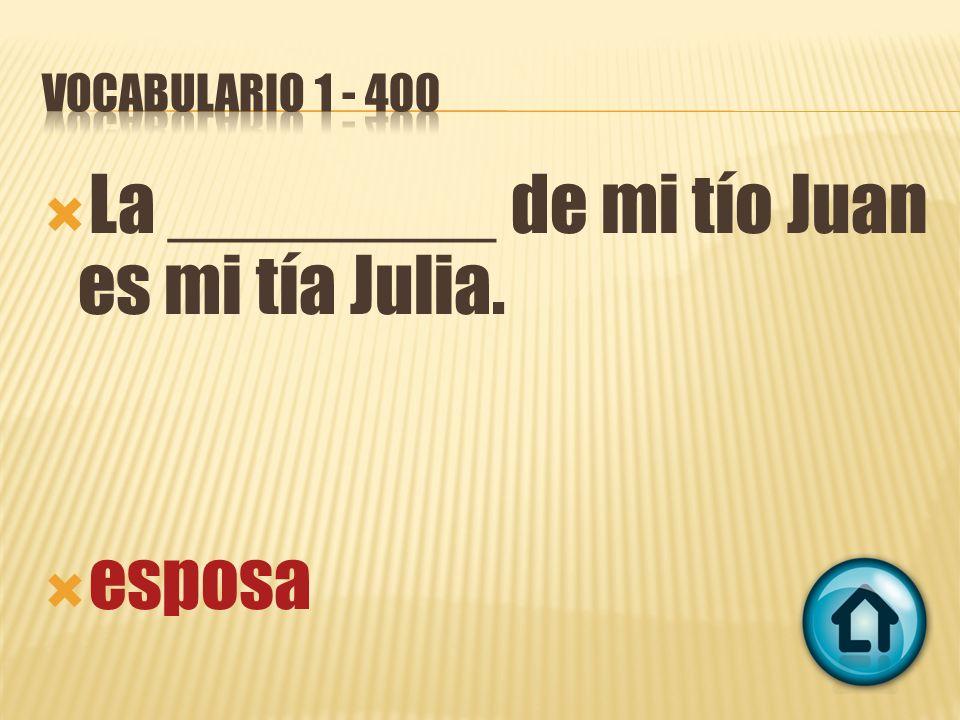 La ________ de mi tío Juan es mi tía Julia. esposa