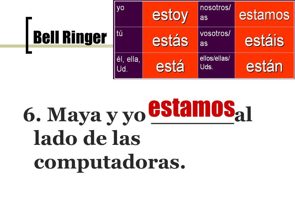 Bell Ringer el 7 de noviembre 6. Maya y yo ______al lado de las computadoras. estamos