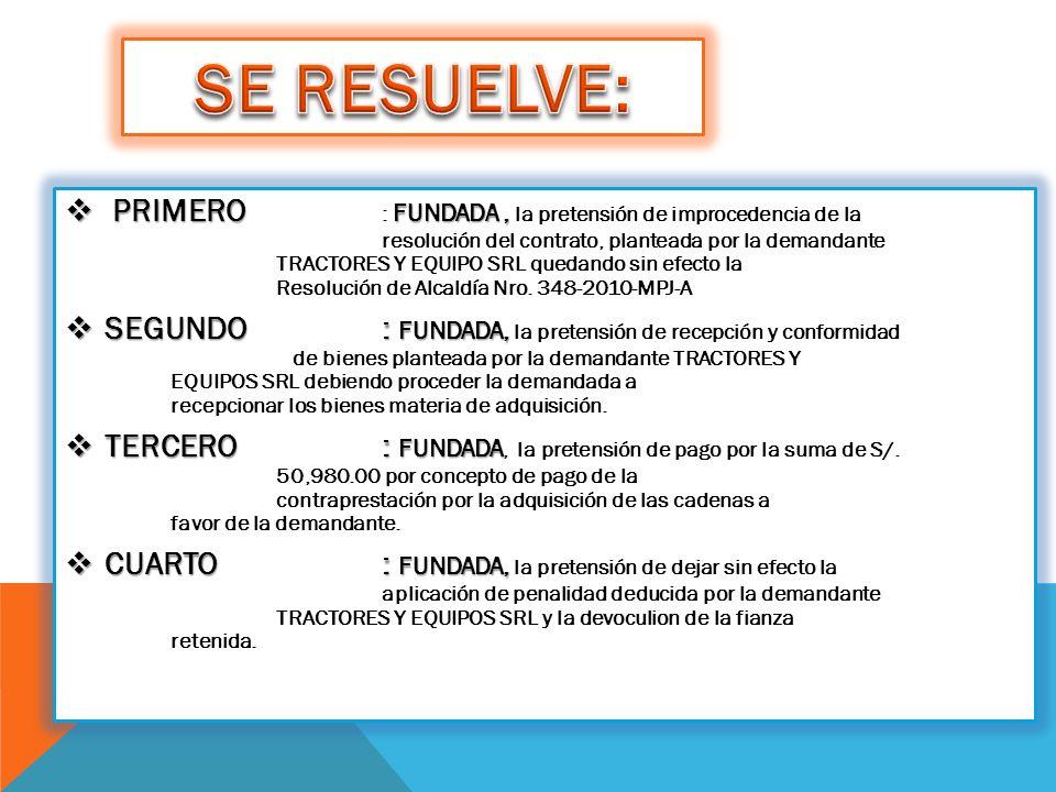 PRIMERO FUNDADA, PRIMERO : FUNDADA, la pretensión de improcedencia de la resolución del contrato, planteada por la demandante TRACTORES Y EQUIPO SRL quedando sin efecto la Resolución de Alcaldía Nro.