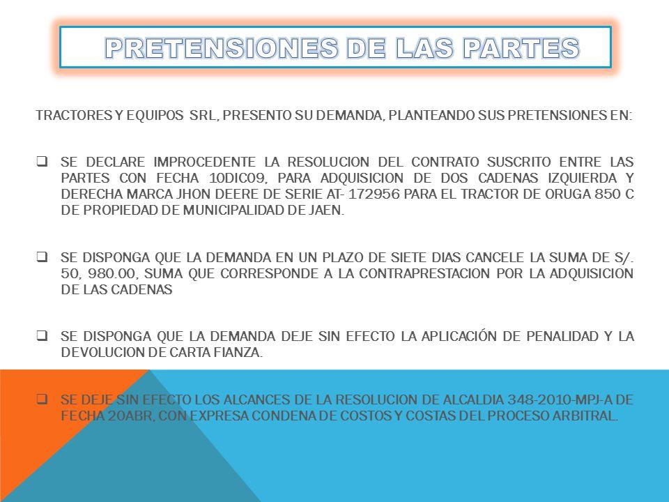 TRACTORES Y EQUIPOS SRL, PRESENTO SU DEMANDA, PLANTEANDO SUS PRETENSIONES EN: SE DECLARE IMPROCEDENTE LA RESOLUCION DEL CONTRATO SUSCRITO ENTRE LAS PARTES CON FECHA 10DIC09, PARA ADQUISICION DE DOS CADENAS IZQUIERDA Y DERECHA MARCA JHON DEERE DE SERIE AT- 172956 PARA EL TRACTOR DE ORUGA 850 C DE PROPIEDAD DE MUNICIPALIDAD DE JAEN.