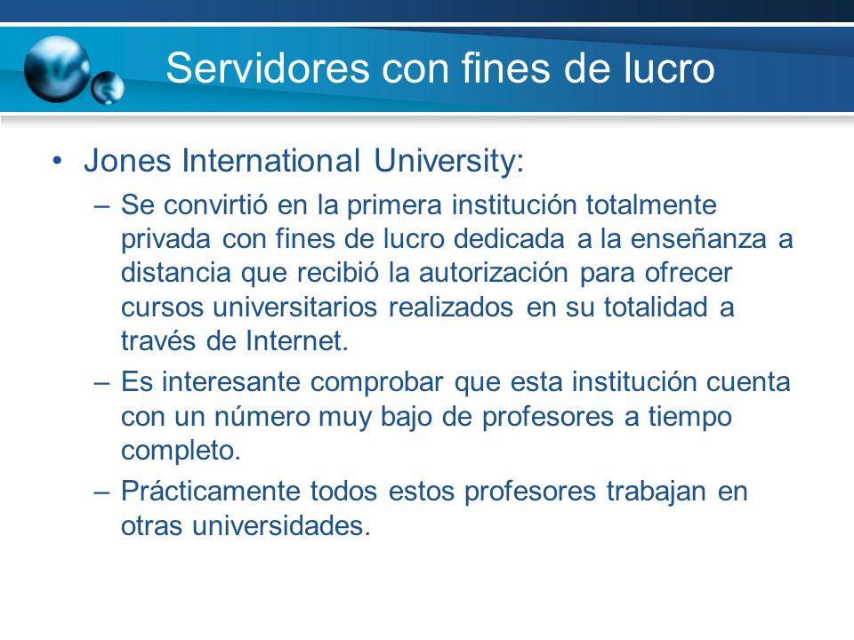 Servidores con fines de lucro Jones International University: –Se convirtió en la primera institución totalmente privada con fines de lucro dedicada a la enseñanza a distancia que recibió la autorización para ofrecer cursos universitarios realizados en su totalidad a través de Internet.