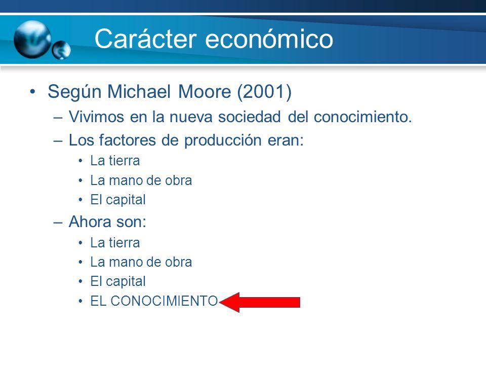Carácter económico Según Michael Moore (2001) –Vivimos en la nueva sociedad del conocimiento.