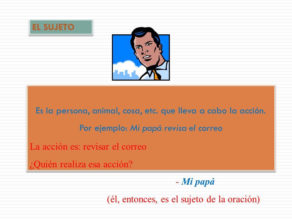 Todas las oraciones están compuestas básicamente por un SUJETO y un PREDICADO. SUJETO (el individuo, entidad, cosa, etc. que realiza la acción de la o