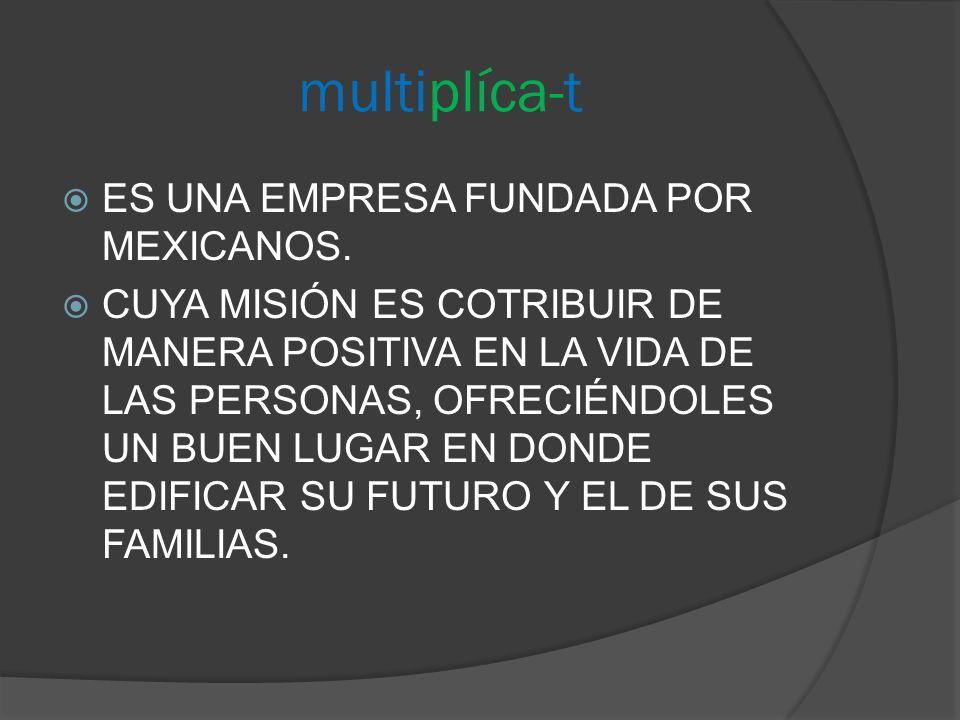 multiplíca-t ES UNA EMPRESA FUNDADA POR MEXICANOS. CUYA MISIÓN ES COTRIBUIR DE MANERA POSITIVA EN LA VIDA DE LAS PERSONAS, OFRECIÉNDOLES UN BUEN LUGAR