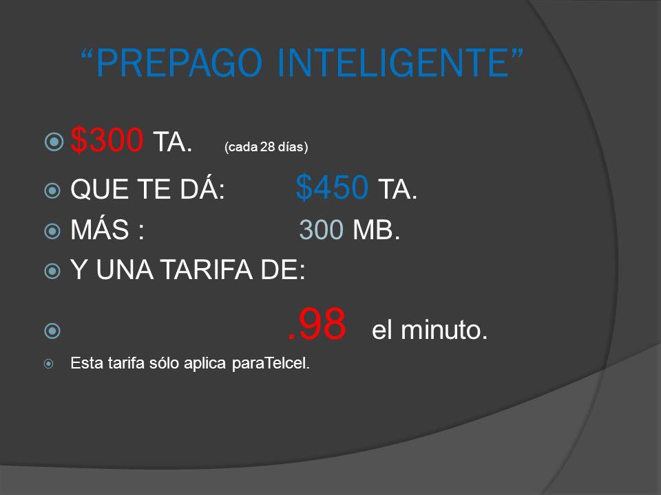 PREPAGO INTELIGENTE $300 TA. (cada 28 días) QUE TE DÁ: $450 TA. MÁS : 300 MB. Y UNA TARIFA DE:.98 el minuto. Esta tarifa sólo aplica paraTelcel.