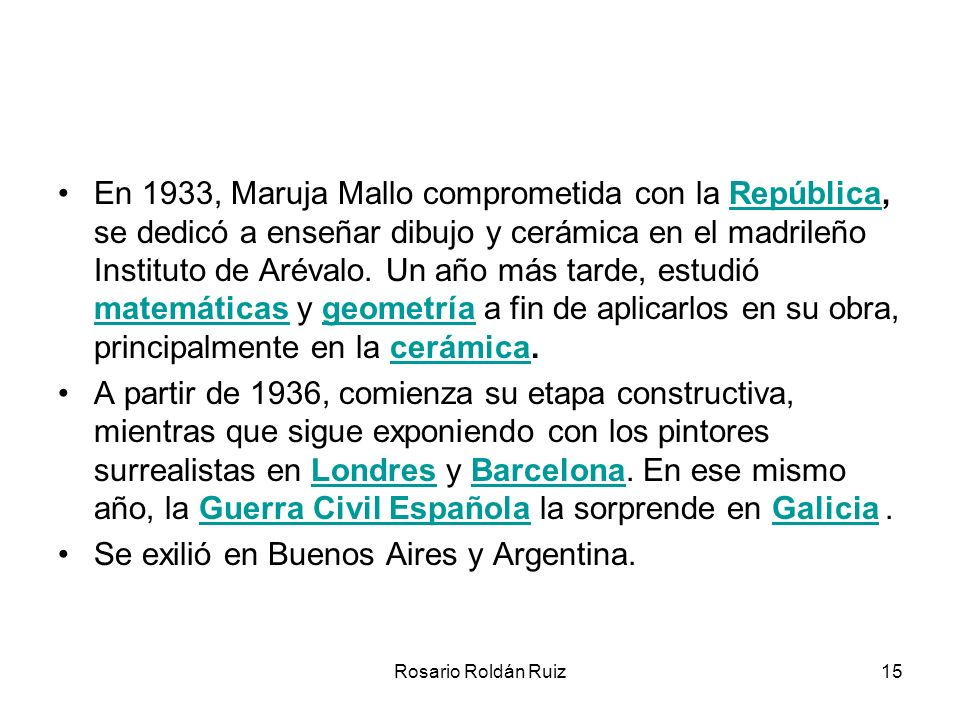 Rosario Roldán Ruiz15 En 1933, Maruja Mallo comprometida con la República, se dedicó a enseñar dibujo y cerámica en el madrileño Instituto de Arévalo.