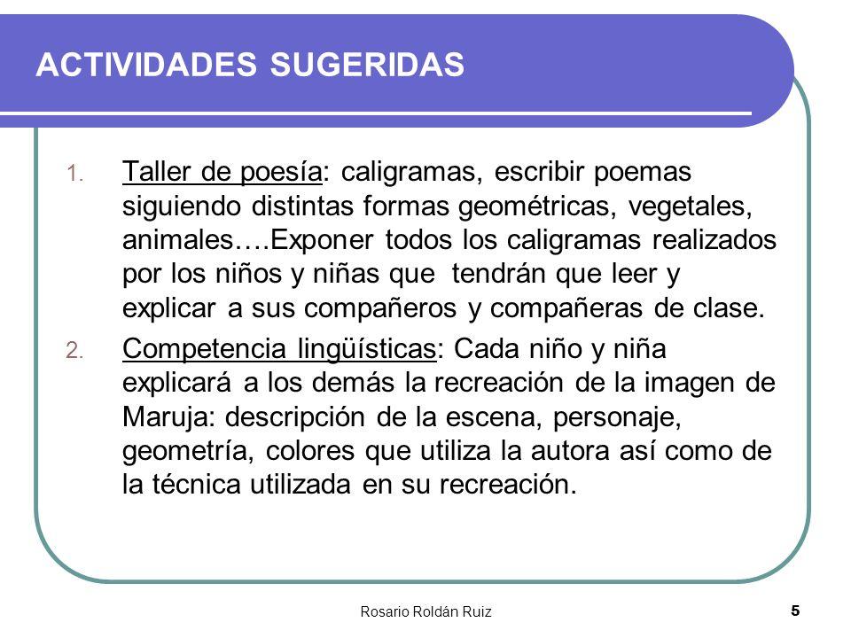 Rosario Roldán Ruiz5 ACTIVIDADES SUGERIDAS 1. Taller de poesía: caligramas, escribir poemas siguiendo distintas formas geométricas, vegetales, animale