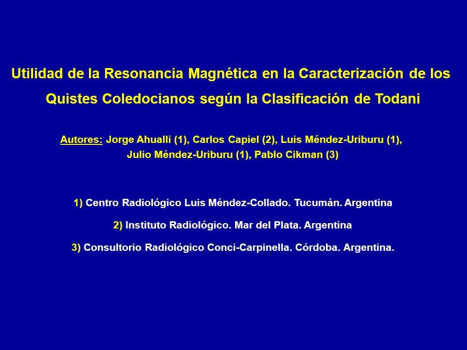Utilidad de la Resonancia Magnética en la Caracterización de los Quistes Coledocianos según la Clasificación de Todani Autores: Jorge Ahualli (1), Carlos Capiel (2), Luis Méndez-Uriburu (1), Julio Méndez-Uriburu (1), Pablo Cikman (3) 1) Centro Radiológico Luis Méndez-Collado.