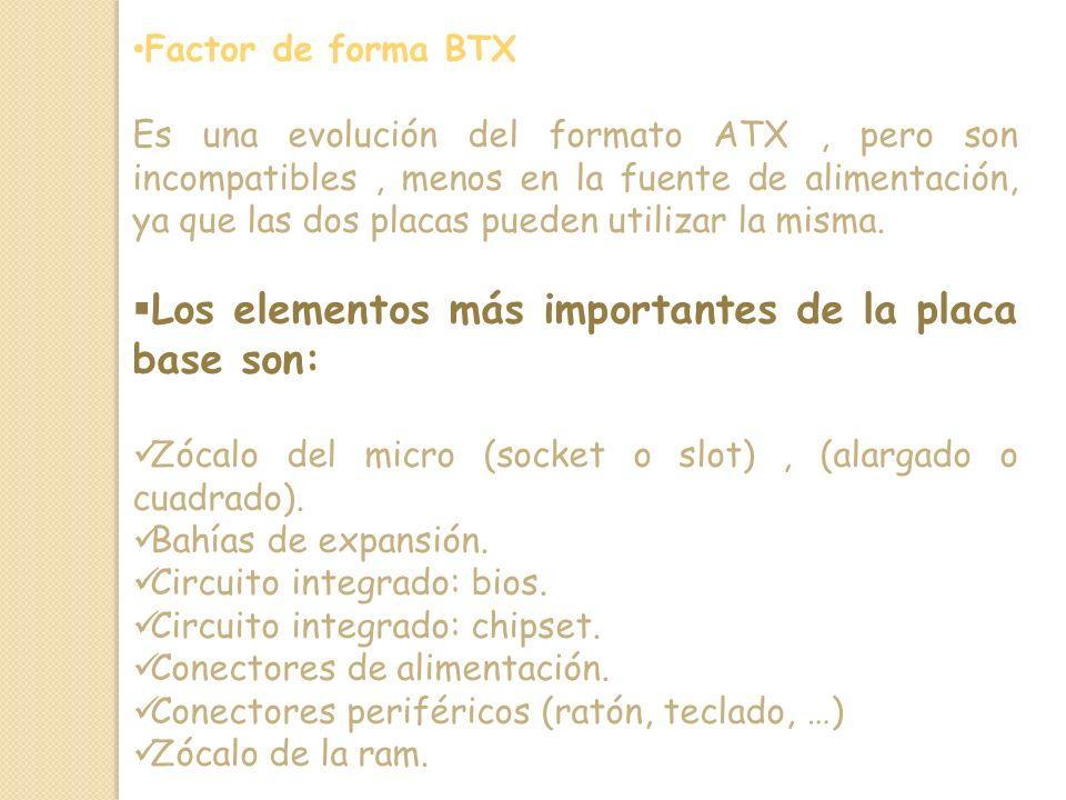 Factor de forma BTX Es una evolución del formato ATX, pero son incompatibles, menos en la fuente de alimentación, ya que las dos placas pueden utilizar la misma.