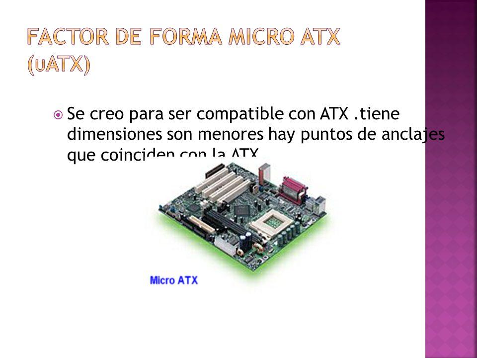 Se creo para ser compatible con ATX.tiene dimensiones son menores hay puntos de anclajes que coinciden con la ATX.