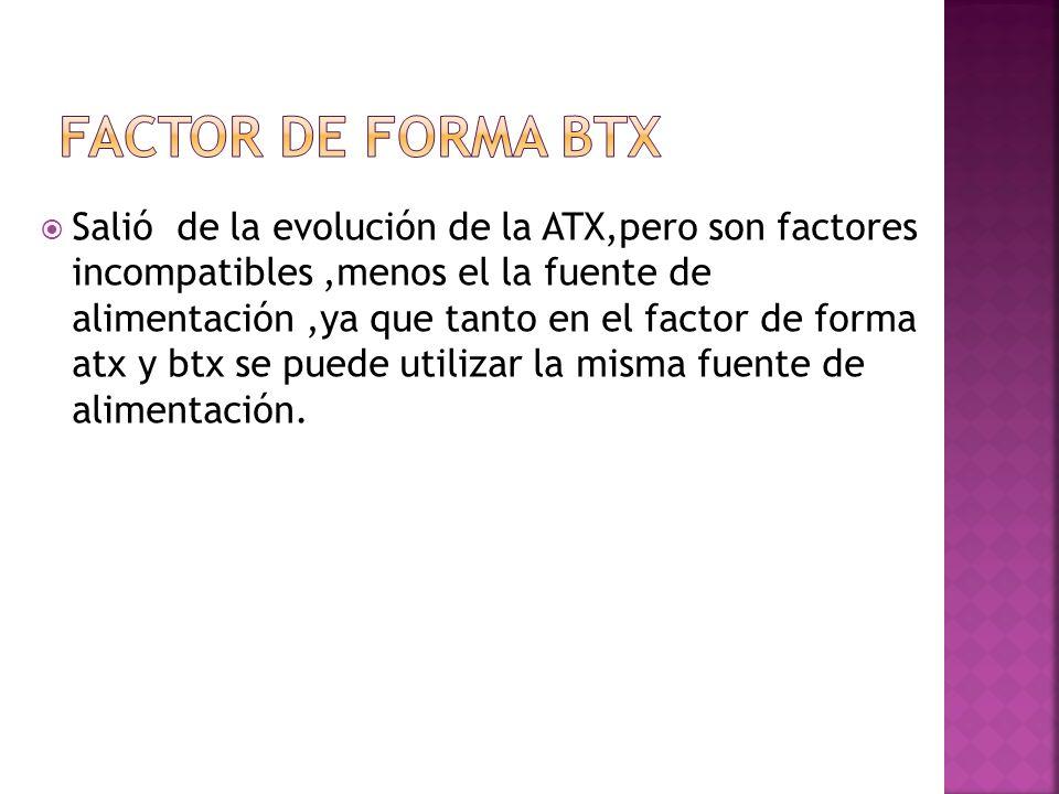 Salió de la evolución de la ATX,pero son factores incompatibles,menos el la fuente de alimentación,ya que tanto en el factor de forma atx y btx se pue