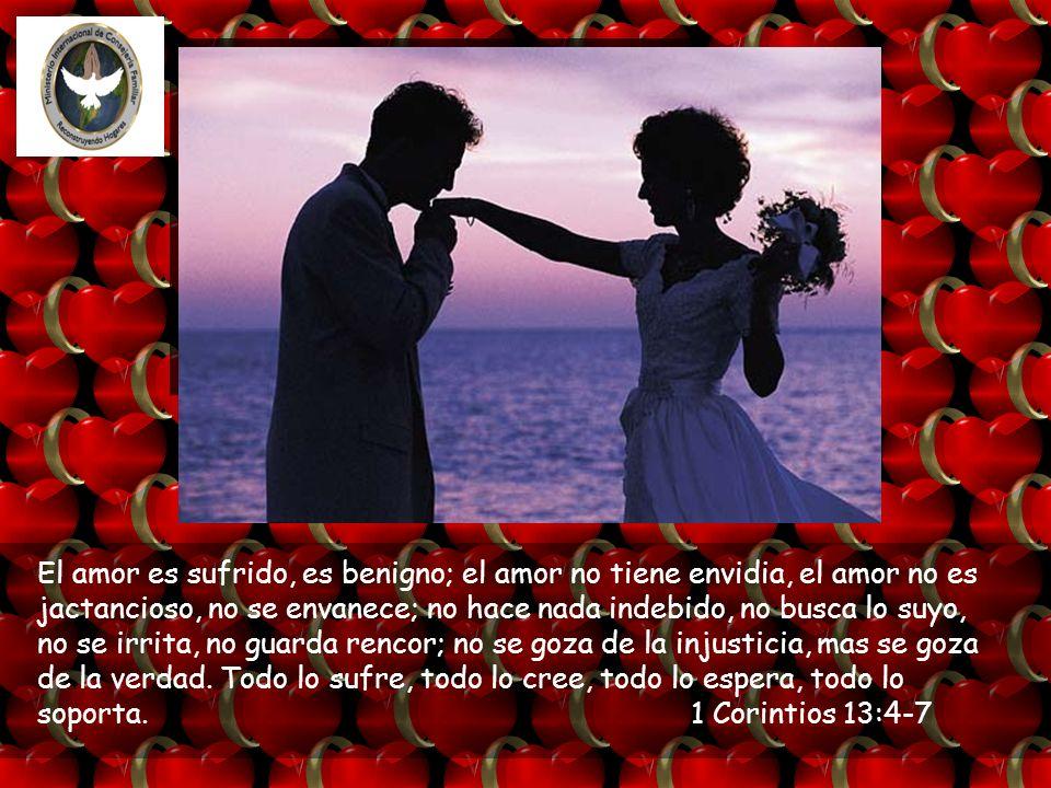 El amor es sufrido, es benigno; el amor no tiene envidia, el amor no es jactancioso, no se envanece; no hace nada indebido, no busca lo suyo, no se irrita, no guarda rencor; no se goza de la injusticia, mas se goza de la verdad.