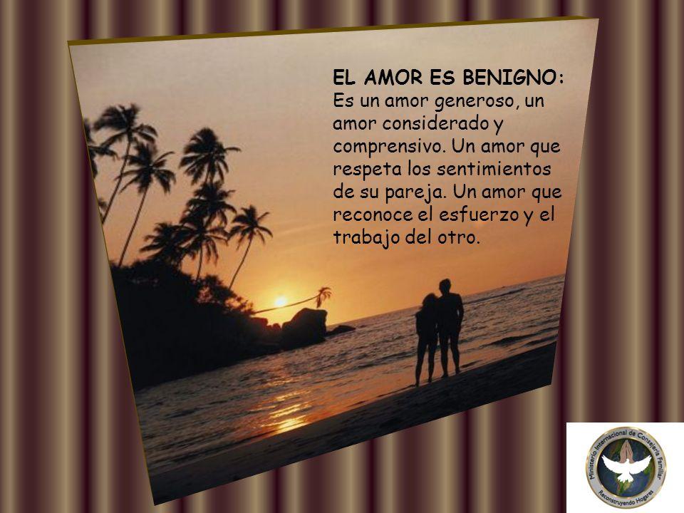 EL AMOR ES BENIGNO: Es un amor generoso, un amor considerado y comprensivo.
