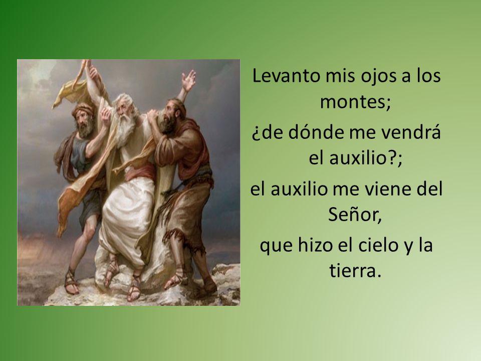 Levanto mis ojos a los montes; ¿de dónde me vendrá el auxilio?; el auxilio me viene del Señor, que hizo el cielo y la tierra.