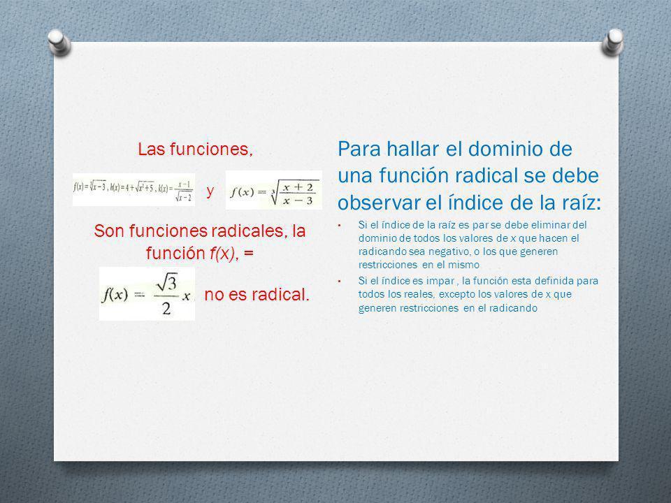 Para hallar el dominio de una función radical se debe observar el índice de la raíz: Si el índice de la raíz es par se debe eliminar del dominio de to