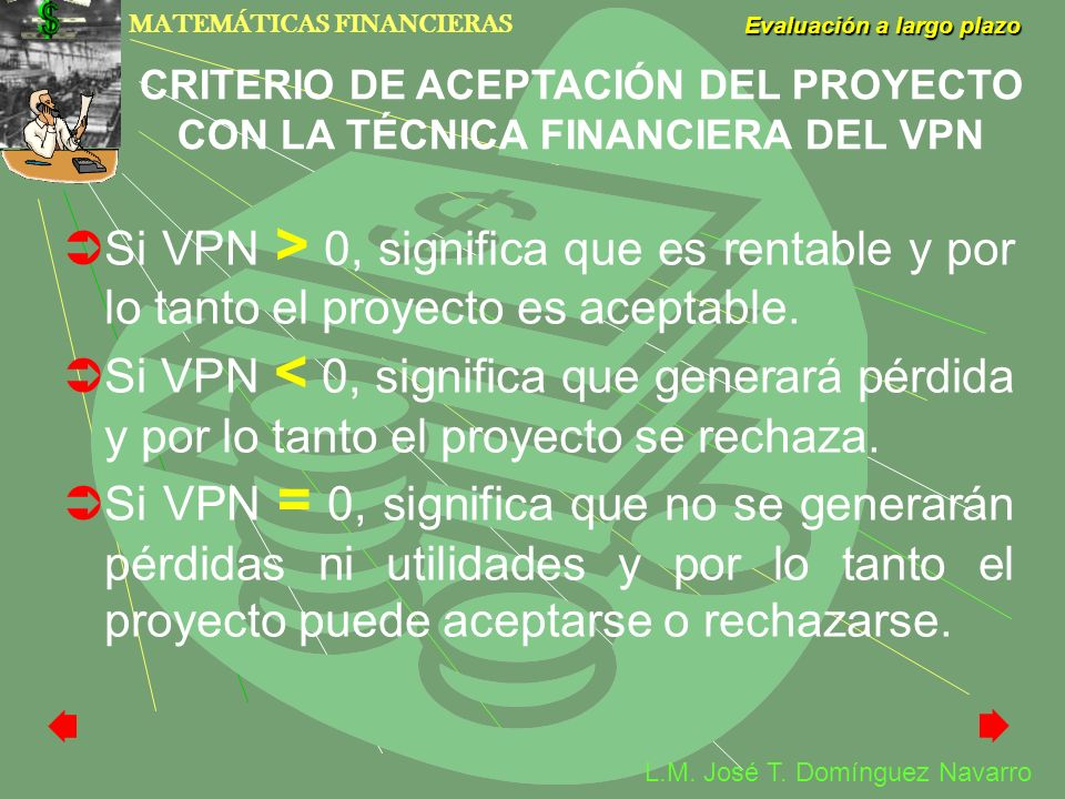 MATEMÁTICAS FINANCIERAS Evaluación a largo plazo L.M. José T. Domínguez Navarro Si VPN > 0, significa que es rentable y por lo tanto el proyecto es ac