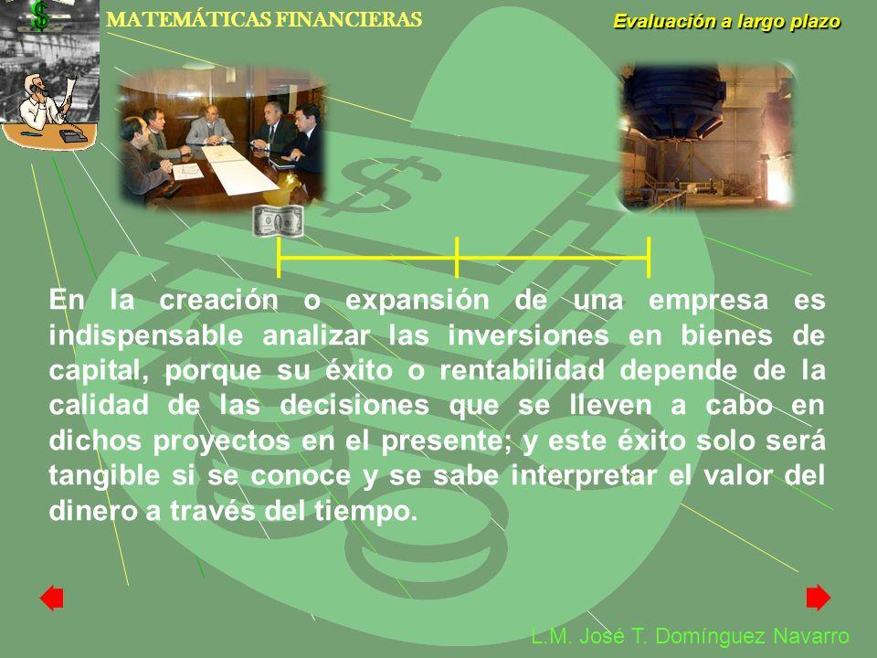 MATEMÁTICAS FINANCIERAS Evaluación a largo plazo L.M. José T. Domínguez Navarro En la creación o expansión de una empresa es indispensable analizar la