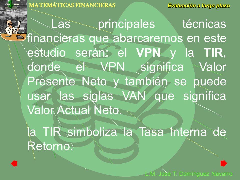 MATEMÁTICAS FINANCIERAS Evaluación a largo plazo L.M. José T. Domínguez Navarro Las principales técnicas financieras que abarcaremos en este estudio s