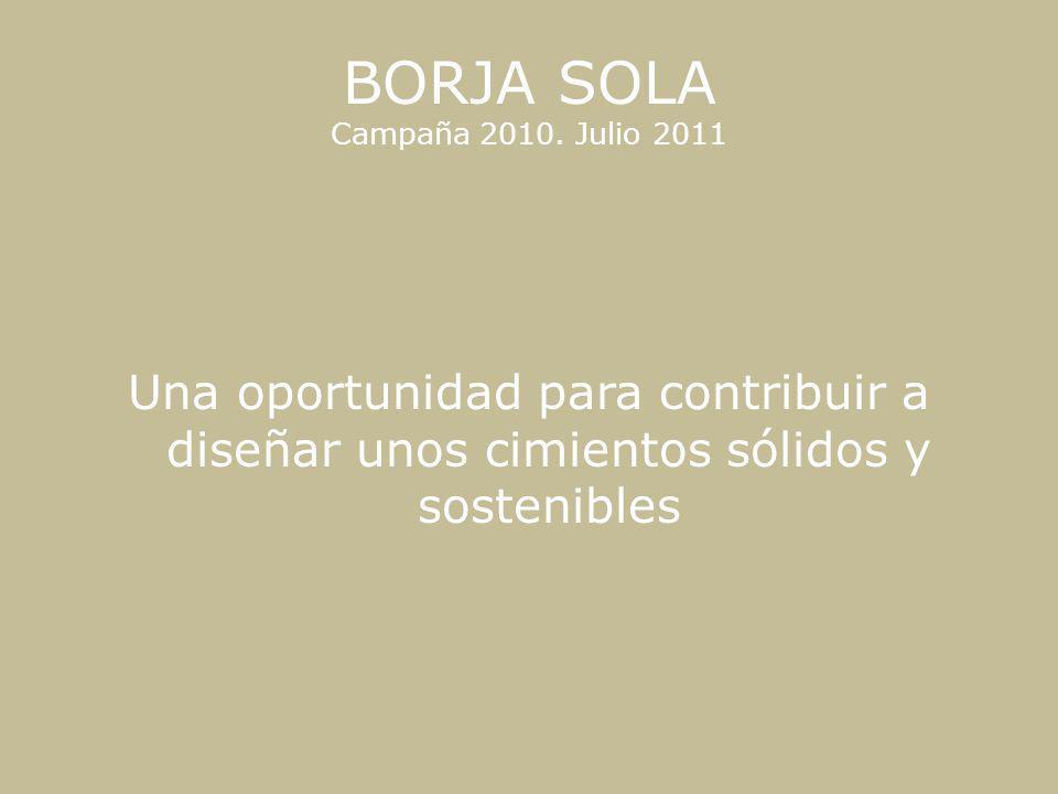 BORJA SOLA Campaña 2010. Julio 2011 Una oportunidad para contribuir a diseñar unos cimientos sólidos y sostenibles