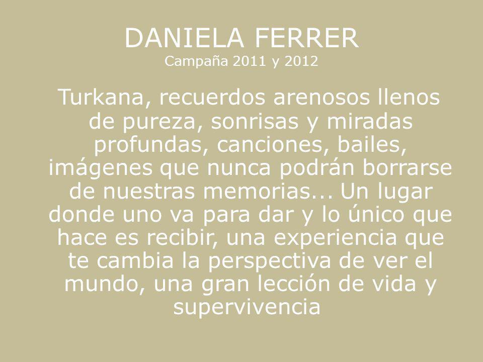 DANIELA FERRER Campaña 2011 y 2012 Turkana, recuerdos arenosos llenos de pureza, sonrisas y miradas profundas, canciones, bailes, imágenes que nunca p