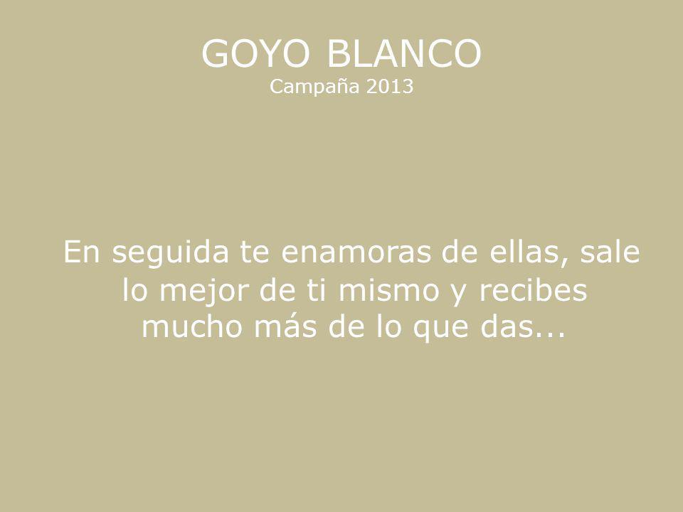 GOYO BLANCO Campaña 2013 En seguida te enamoras de ellas, sale lo mejor de ti mismo y recibes mucho más de lo que das...