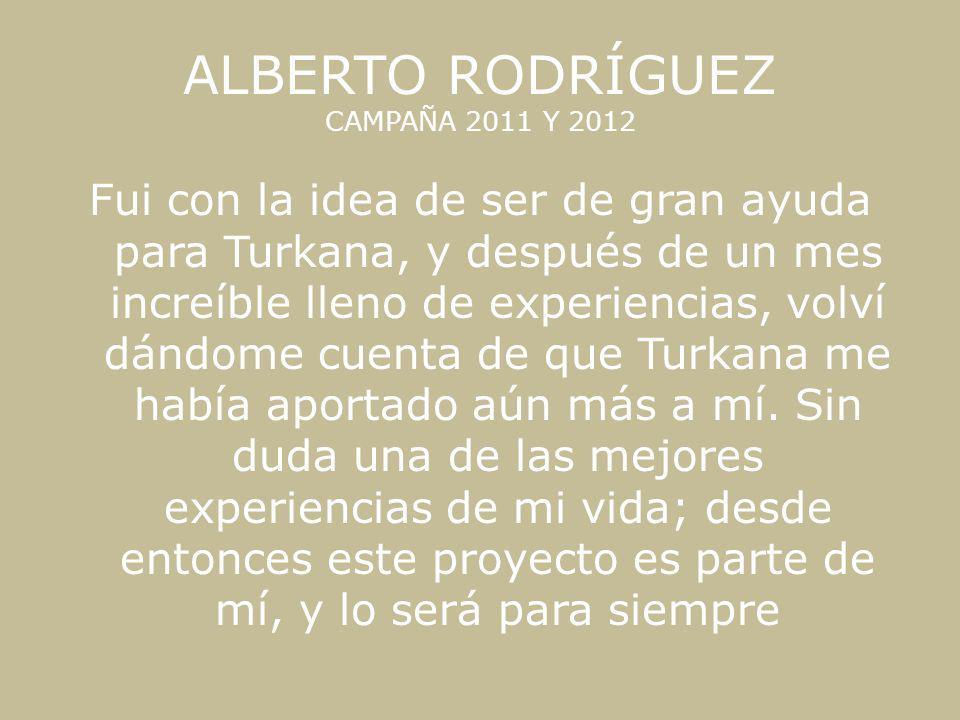 ALBERTO RODRÍGUEZ CAMPAÑA 2011 Y 2012 Fui con la idea de ser de gran ayuda para Turkana, y después de un mes increíble lleno de experiencias, volví dá
