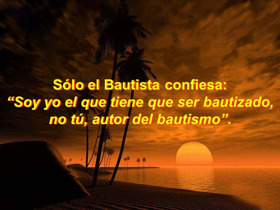 Sólo el Bautista confiesa: Soy yo el que tiene que ser bautizado, no tú, autor del bautismo.