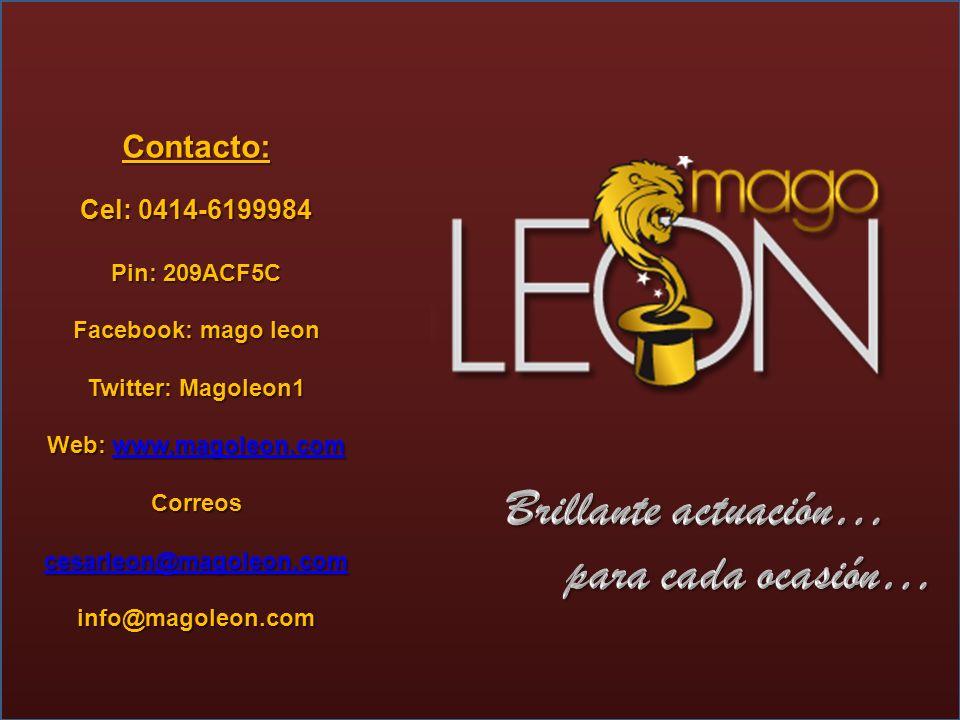 Contacto: Cel: 0414-6199984 Pin: 209ACF5C Facebook: mago leon Twitter: Magoleon1 Web: www.magoleon.com www.magoleon.com Correos cesarleon@magoleon.com