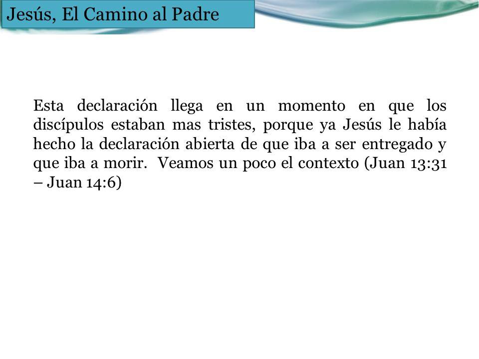 Jesús, El Camino al Padre Esta declaración llega en un momento en que los discípulos estaban mas tristes, porque ya Jesús le había hecho la declaració