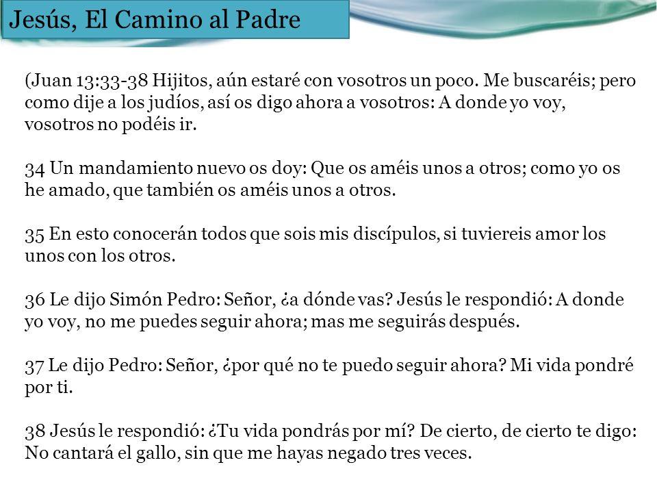 Jesús, El Camino al Padre (Juan 13:33-38 Hijitos, aún estaré con vosotros un poco. Me buscaréis; pero como dije a los judíos, así os digo ahora a voso