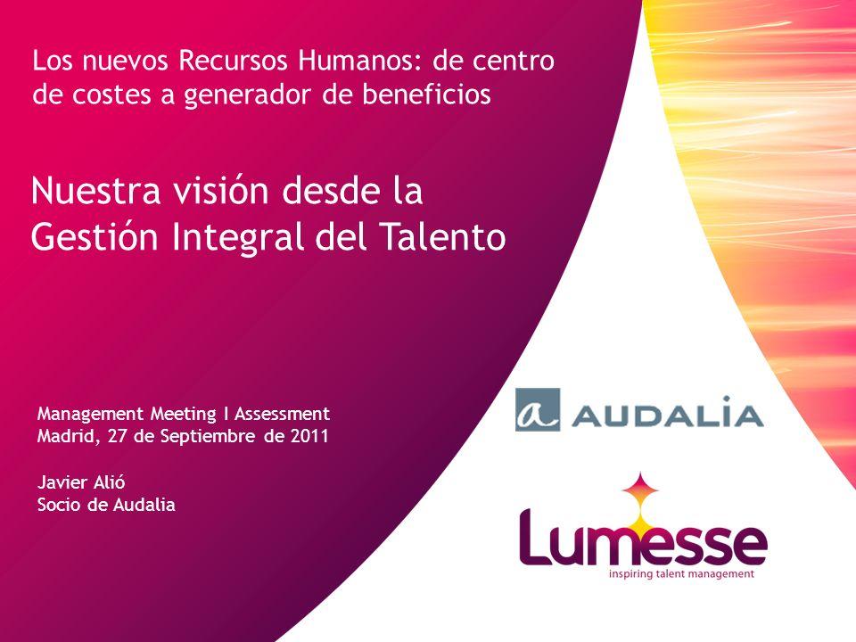 Nuestra visión desde la Gestión Integral del Talento Management Meeting I Assessment Madrid, 27 de Septiembre de 2011 Javier Alió Socio de Audalia Los nuevos Recursos Humanos: de centro de costes a generador de beneficios