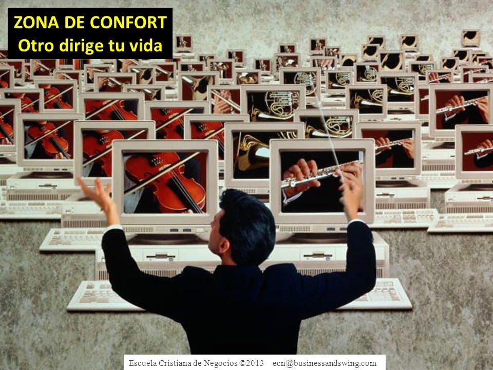ZONA DE CONFORT Otro dirige tu vida Escuela Cristiana de Negocios ©2013 ecn@businessandswing.com