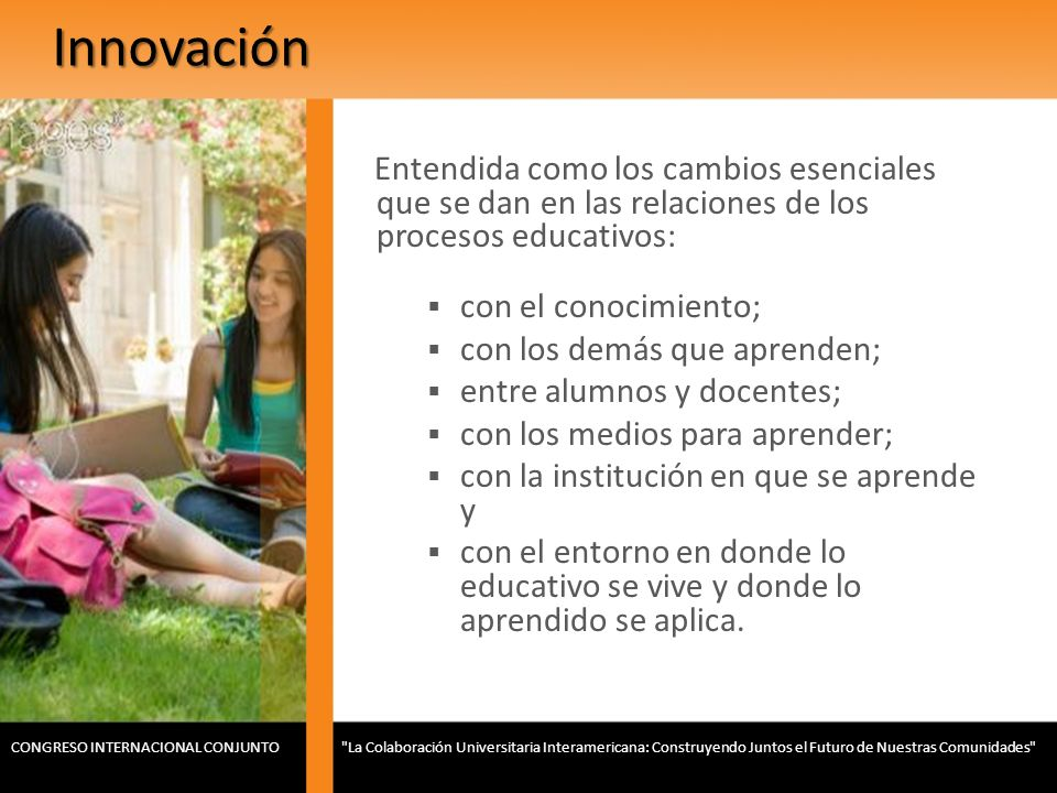 Innovación Entendida como los cambios esenciales que se dan en las relaciones de los procesos educativos: con el conocimiento; con los demás que apren