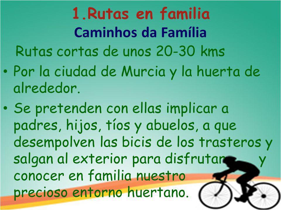 1.Rutas en familia Caminhos da Família Rutas cortas de unos 20-30 kms Por la ciudad de Murcia y la huerta de alrededor.