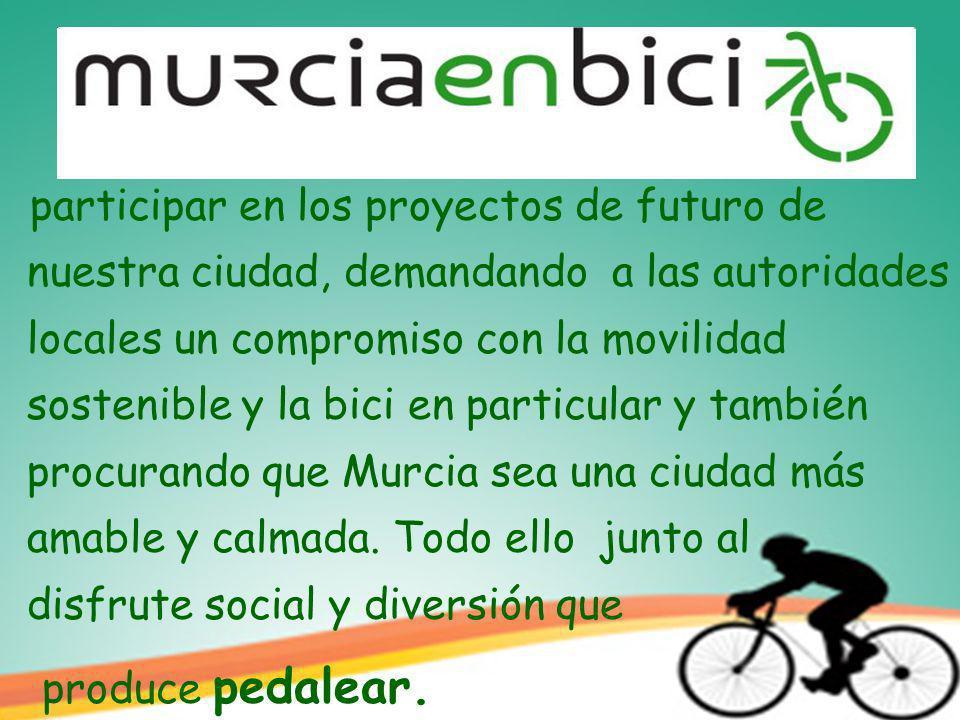 participar en los proyectos de futuro de nuestra ciudad, demandando a las autoridades locales un compromiso con la movilidad sostenible y la bici en particular y también procurando que Murcia sea una ciudad más amable y calmada.