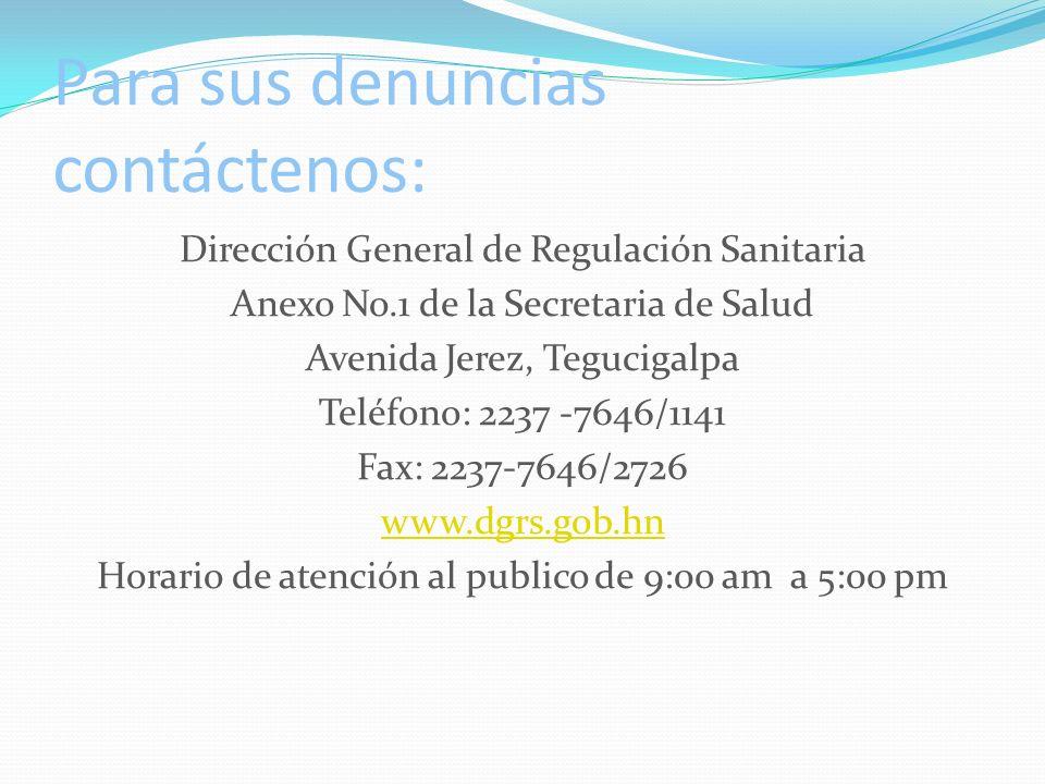 Para sus denuncias contáctenos: Dirección General de Regulación Sanitaria Anexo No.1 de la Secretaria de Salud Avenida Jerez, Tegucigalpa Teléfono: 2237 -7646/1141 Fax: 2237-7646/2726 www.dgrs.gob.hn Horario de atención al publico de 9:00 am a 5:00 pm