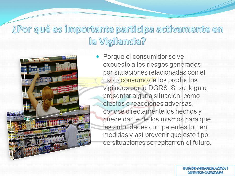 Porque el consumidor se ve expuesto a los riesgos generados por situaciones relacionadas con el uso o consumo de los productos vigilados por la DGRS.