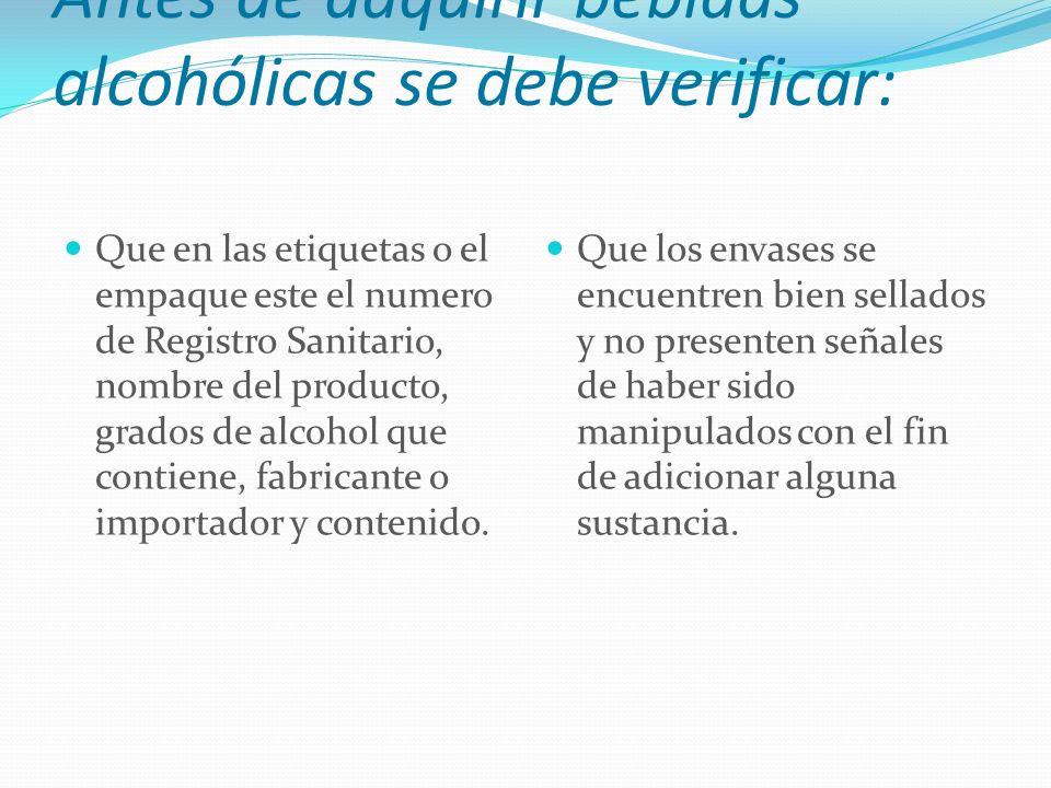 Antes de adquirir bebidas alcohólicas se debe verificar: Que en las etiquetas o el empaque este el numero de Registro Sanitario, nombre del producto, grados de alcohol que contiene, fabricante o importador y contenido.