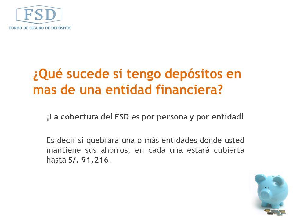 ¡La cobertura del FSD es por persona y por entidad! Es decir si quebrara una o más entidades donde usted mantiene sus ahorros, en cada una estará cubi