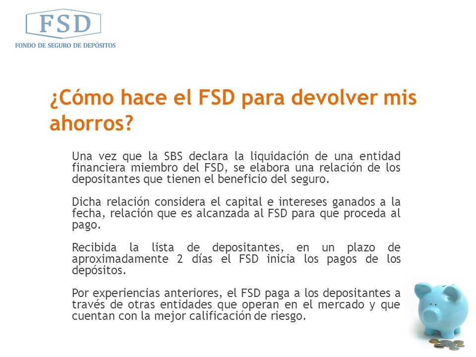 Una vez que la SBS declara la liquidación de una entidad financiera miembro del FSD, se elabora una relación de los depositantes que tienen el benefic