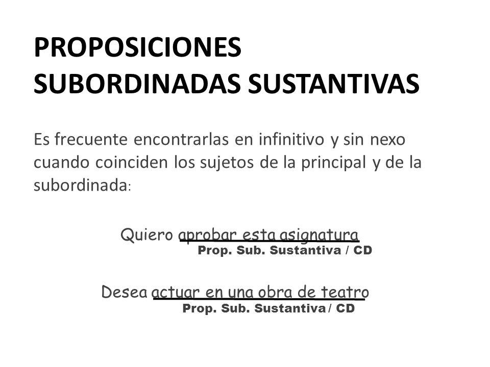 PROPOSICIONES SUBORDINADAS SUSTANTIVAS Es frecuente encontrarlas en infinitivo y sin nexo cuando coinciden los sujetos de la principal y de la subordi