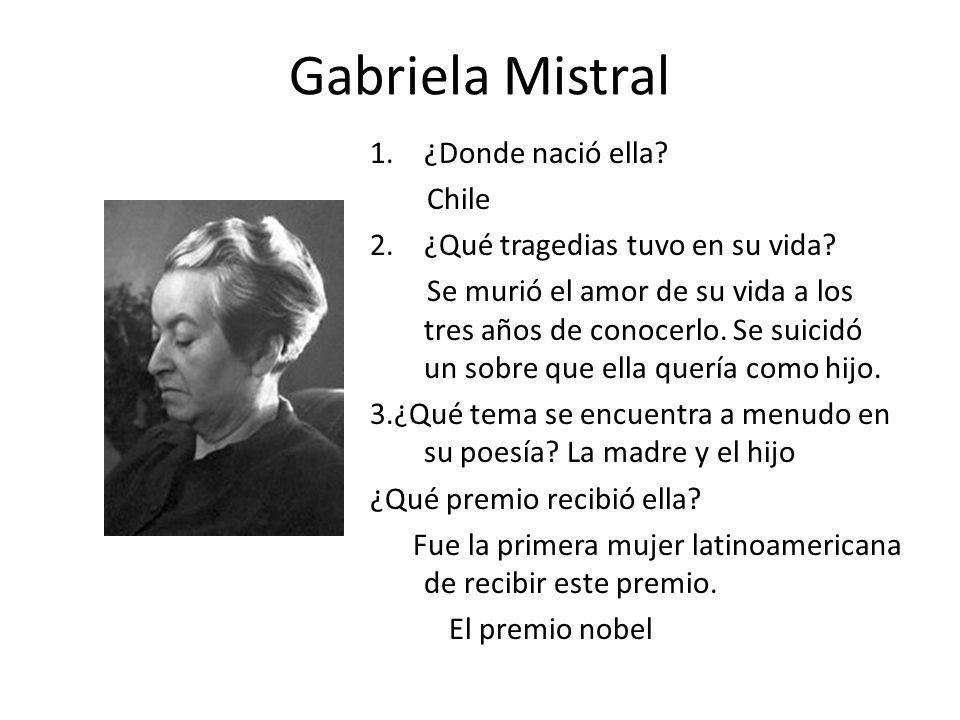 Gabriela Mistral 1.¿Donde nació ella? Chile 2.¿Qué tragedias tuvo en su vida? Se murió el amor de su vida a los tres años de conocerlo. Se suicidó un