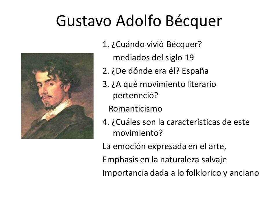 Gustavo Adolfo Bécquer 1. ¿Cuándo vivió Bécquer? mediados del siglo 19 2. ¿De dónde era él? España 3. ¿A qué movimiento literario perteneció? Romantic