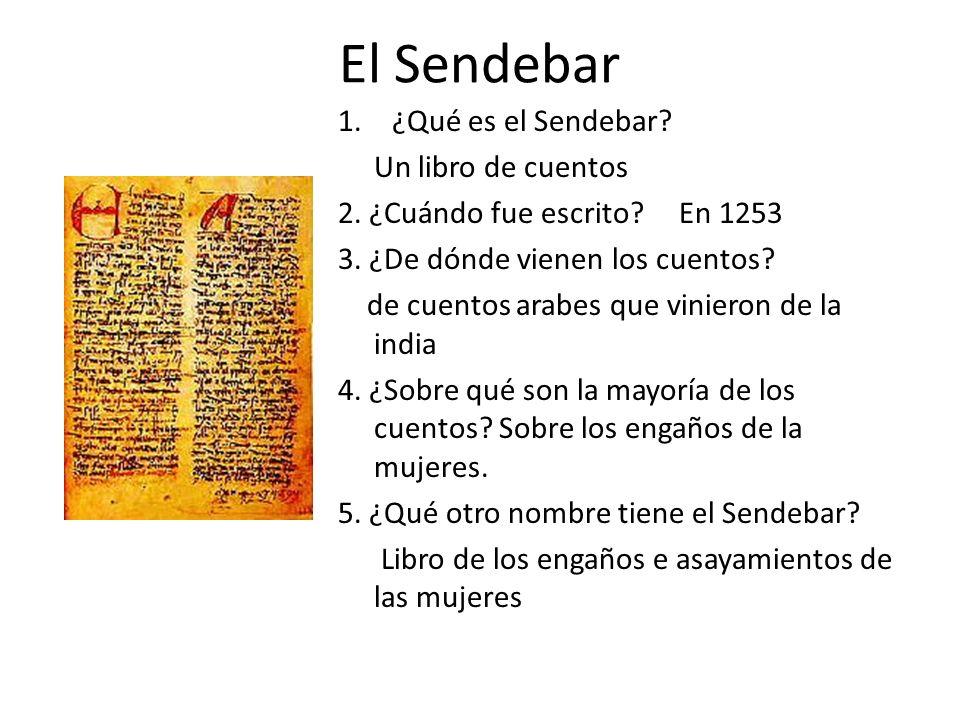 El Sendebar 1.¿Qué es el Sendebar? Un libro de cuentos 2. ¿Cuándo fue escrito? En 1253 3. ¿De dónde vienen los cuentos? de cuentos arabes que vinieron