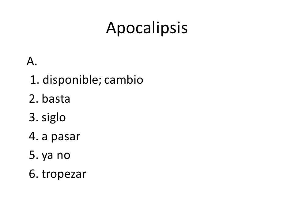Apocalipsis A. 1. disponible; cambio 2. basta 3. siglo 4. a pasar 5. ya no 6. tropezar